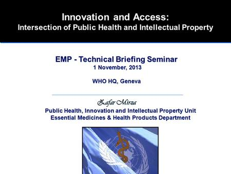 Innovation and Access: Intersection of Public Health and Intellectual Property EMP - Technical Briefing Seminar 1 November, 2013 WHO HQ, Geneva Zafar Mirza.