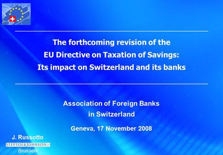 J. Russotto Brussels The forthcoming revision of the EU Directive on Taxation of Savings: Its impact on Switzerland and its banks Association of Foreign.