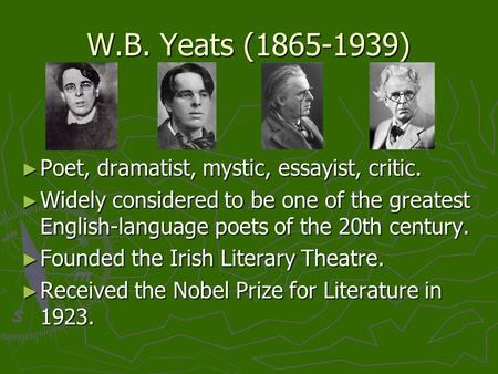 W.B. Yeats (1865-1939) ► Poet, dramatist, mystic, essayist, critic. ► Widely considered to be one of the greatest English-language poets of the 20th century.