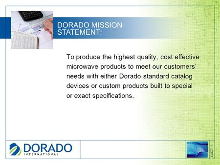 To produce the highest quality, cost effective microwave products to meet our customers' needs with either Dorado standard catalog devices or custom products.