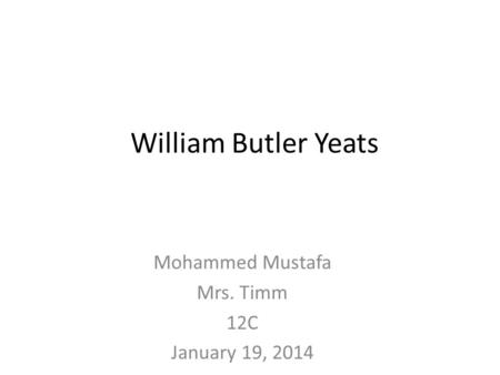 William Butler Yeats Mohammed Mustafa Mrs. Timm 12C January 19, 2014.