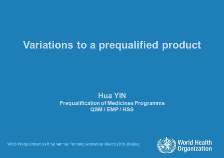 Variations to a prequalified product Hua YIN Prequalification of Medicines Programme QSM / EMP / HSS WHO Prequalification Programme: Training workshop.
