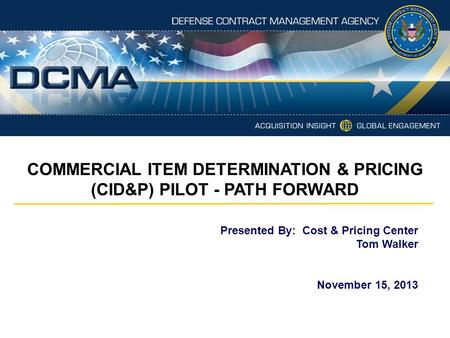 Presented By: Cost & Pricing Center Tom Walker November 15, 2013 COMMERCIAL ITEM DETERMINATION & PRICING (CID&P) PILOT - PATH FORWARD.
