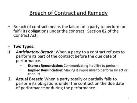 Breach of Contract and Remedy Breach of contract means the failure of a party to perform or fulfil its obligations under the contract. Section 82 of the.