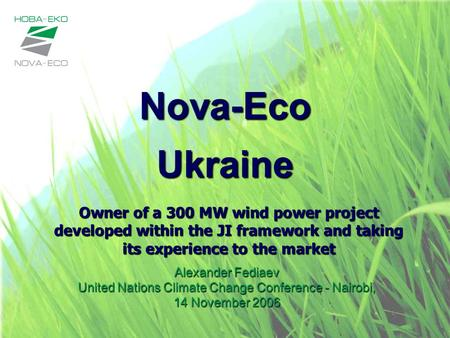 Nova-Eco Ukraine Alexander Fediaev United Nations Climate Change Conference - Nairobi, 14 November 2006 Owner of a 300 MW wind power project developed.
