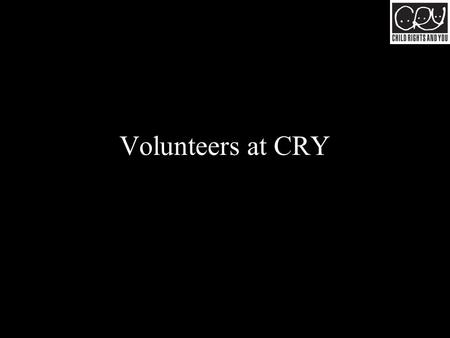 Volunteers at CRY. Come from all walks of life Volunteers at CRY.