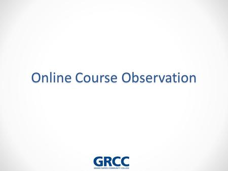 Online Course Observation. Objectives: 1.Articulate the steps of an online faculty observation 2.Explain the elements of the GRCC Online Course Observation.