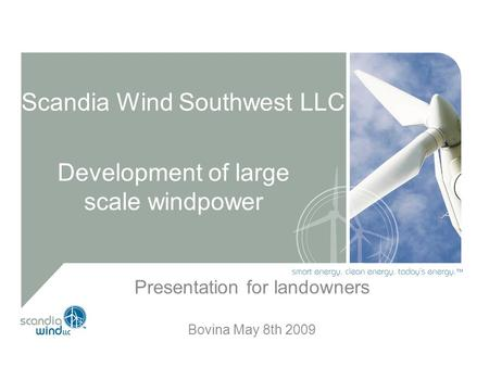 Scandia Wind Southwest LLC Development of large scale windpower Presentation for landowners Bovina May 8th 2009.