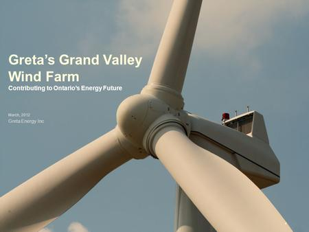Greta's Grand Valley Wind Farm Contributing to Ontario's Energy Future March, 2012 Greta Energy Inc.