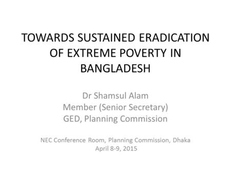 TOWARDS SUSTAINED ERADICATION OF EXTREME POVERTY IN BANGLADESH Dr Shamsul Alam Member (Senior Secretary) GED, Planning Commission NEC Conference Room,