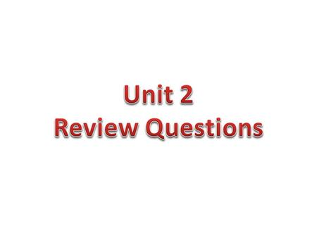 Unit 2 Review Questions.