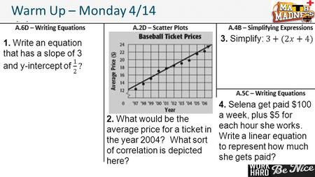 1 Warm Up – Monday 4/14 2. What would be the average price for a ticket in the year 2004? What sort of correlation is depicted here? 4. Selena get paid.
