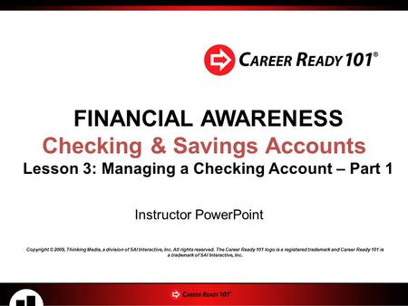FINANCIAL AWARENESS Checking & Savings Accounts Lesson 3: Managing a Checking Account – Part 1 Instructor PowerPoint Copyright © 2009, Thinking Media,