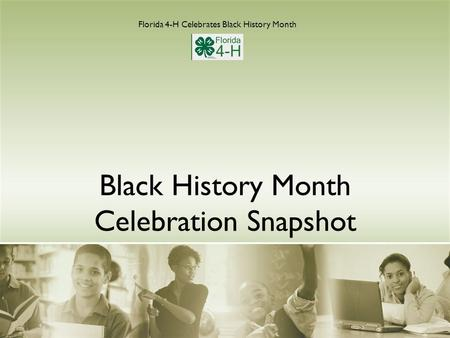 Black History Month Celebration Snapshot Florida 4-H Celebrates Black History Month.