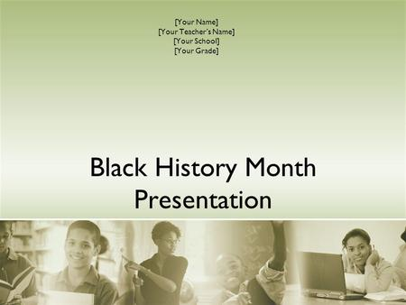 Black History Month Presentation [Your Name] [Your Teacher's Name] [Your School] [Your Grade]