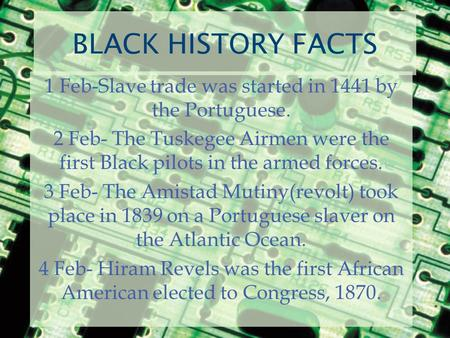 BLACK HISTORY FACTS 1 Feb-Slave trade was started in 1441 by the Portuguese. 2 Feb- The Tuskegee Airmen were the first Black pilots in the armed forces.