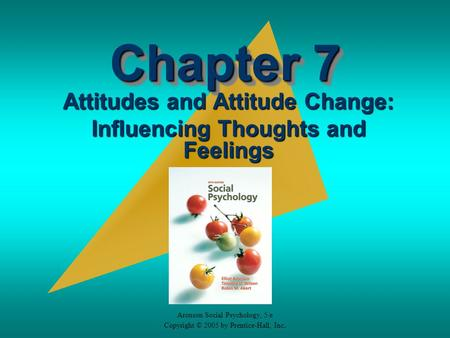 Aronson Social Psychology, 5/e Copyright © 2005 by Prentice-Hall, Inc. Chapter 7 Attitudes and Attitude Change: Influencing Thoughts and Feelings.