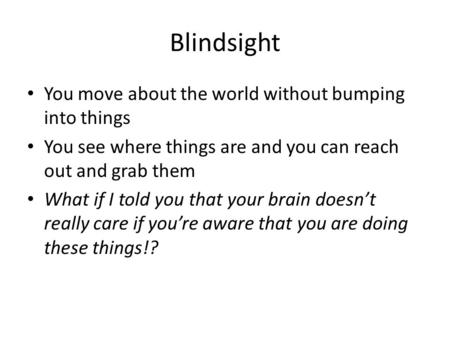 Blindsight You move about the world without bumping into things You see where things are and you can reach out and grab them What if I told you that your.