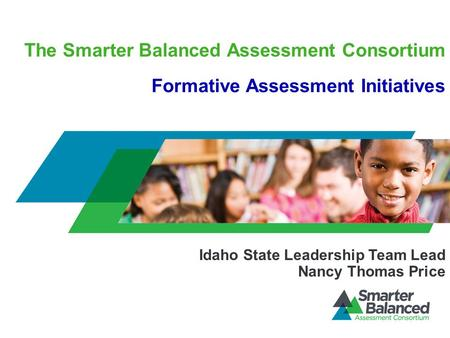 The Smarter Balanced Assessment Consortium Formative Assessment Initiatives Idaho State Leadership Team Lead Nancy Thomas Price.