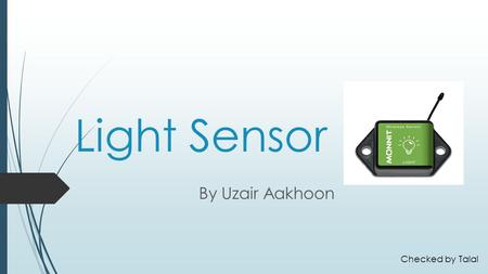 Light Sensor By Uzair Aakhoon Checked by Talal. Introduction  In this presentation I am going to be explaining what is a Light sensor, how it is used.