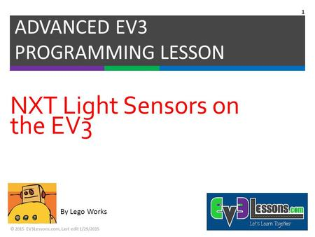 By Lego Works NXT Light Sensors on the EV3 ADVANCED EV3 PROGRAMMING LESSON © 2015 EV3Lessons.com, Last edit 1/29/2015 1.