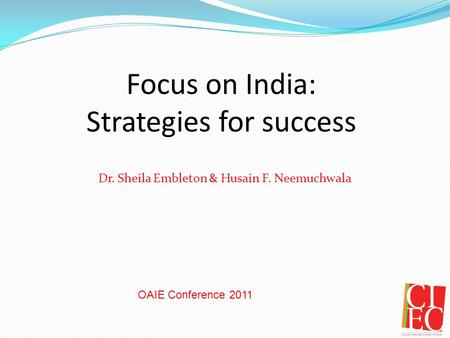 Focus on India: Strategies for success Dr. Sheila Embleton & Husain F. Neemuchwala OAIE Conference 2011.