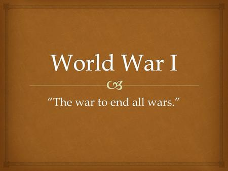 """The war to end all wars."".   a - identify the causes of World War I including Balkan nationalism, entangling alliances, and militarism  b - describe."