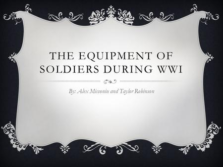 THE EQUIPMENT OF SOLDIERS DURING WWI By: Alex Micsoniu and Taylor Robinson.