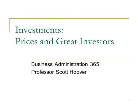 1 Investments: Prices and Great Investors Business Administration 365 Professor Scott Hoover.