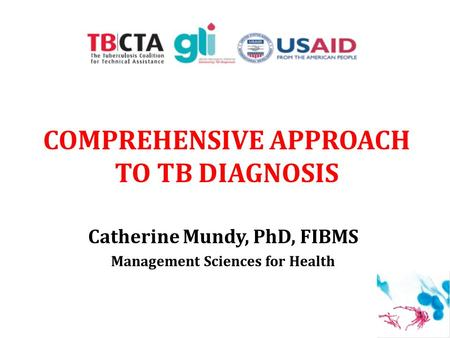COMPREHENSIVE APPROACH TO TB DIAGNOSIS Catherine Mundy, PhD, FIBMS Management Sciences for Health 1.
