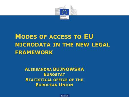 Eurostat M ODES OF ACCESS TO EU MICRODATA IN THE NEW LEGAL FRAMEWORK A LEKSANDRA BUJNOWSKA E UROSTAT S TATISTICAL OFFICE OF THE E UROPEAN U NION.