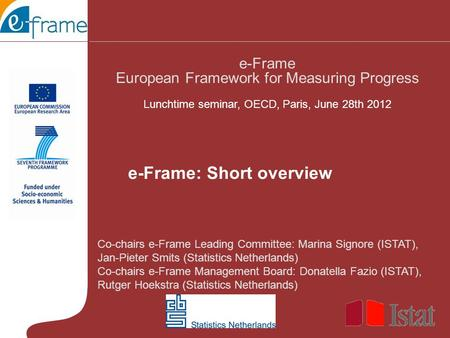 Co-chairs e-Frame Leading Committee: Marina Signore (ISTAT), Jan-Pieter Smits (Statistics Netherlands) Co-chairs e-Frame Management Board: Donatella Fazio.