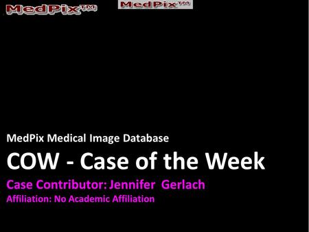 MedPix Medical Image Database COW - Case of the Week Case Contributor: Jennifer Gerlach Affiliation: No Academic Affiliation.