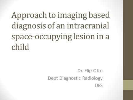 Approach to imaging based diagnosis of an intracranial space-occupying lesion in a child Dr. Flip Otto Dept Diagnostic Radiology UFS.