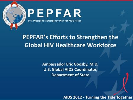 AIDS 2012 - Turning the Tide Together PEPFAR's Efforts to Strengthen the Global HIV Healthcare Workforce Ambassador Eric Goosby, M.D. U.S. Global AIDS.
