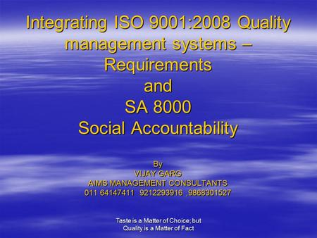 Taste is a Matter of Choice; but Quality is a Matter of Fact Integrating ISO 9001:2008 Quality management systems – Requirements and SA 8000 Social Accountability.