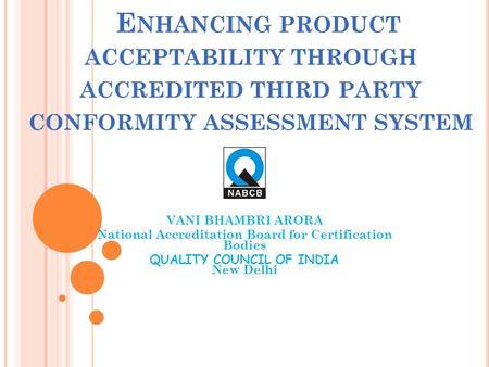 E NHANCING PRODUCT ACCEPTABILITY THROUGH ACCREDITED THIRD PARTY CONFORMITY ASSESSMENT SYSTEM VANI BHAMBRI ARORA National Accreditation Board for Certification.