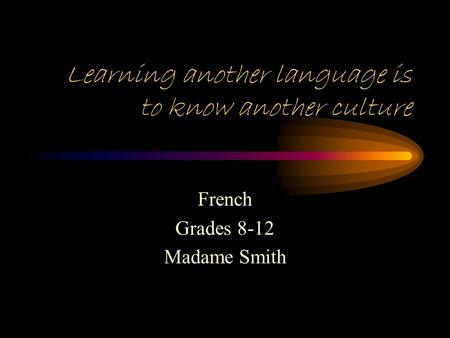 Learning another language is to know another culture French Grades 8-12 Madame Smith.