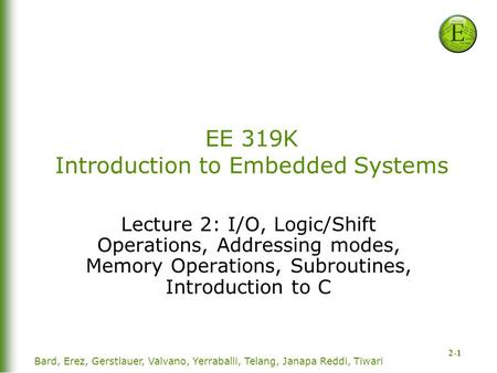 2-1 EE 319K Introduction to Embedded Systems Lecture 2: I/O, Logic/Shift Operations, Addressing modes, Memory Operations, Subroutines, Introduction to.