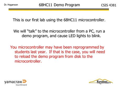 "Dr. Hoganson CSIS 4381 68HC11 Demo Program This is our first lab using the 68HC11 microcontroller. We will ""talk"" to the microcontroller from a PC, run."
