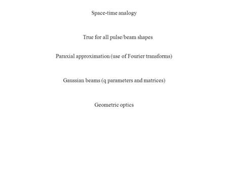 Space-time analogy True for all pulse/beam shapes Paraxial approximation (use of Fourier transforms) Gaussian beams (q parameters and matrices) Geometric.