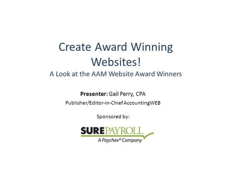 Create Award Winning Websites! A Look at the AAM Website Award Winners Presenter: Gail Perry, CPA Publisher/Editor-in-Chief AccountingWEB Sponsored by: