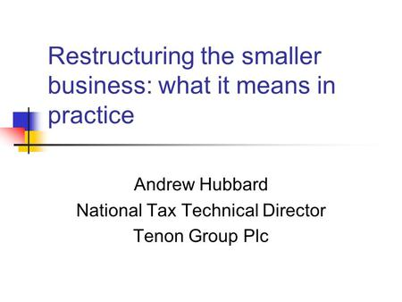 Restructuring the smaller business: what it means in practice Andrew Hubbard National Tax Technical Director Tenon Group Plc.