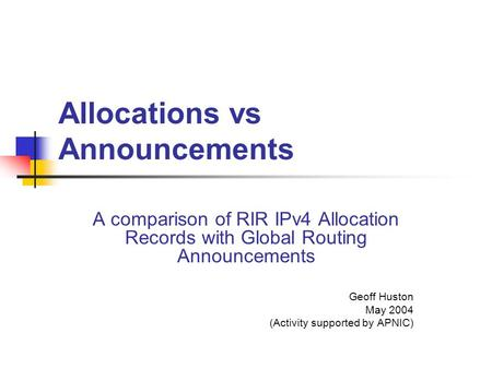 Allocations vs Announcements A comparison of RIR IPv4 Allocation Records with Global Routing Announcements Geoff Huston May 2004 (Activity supported by.