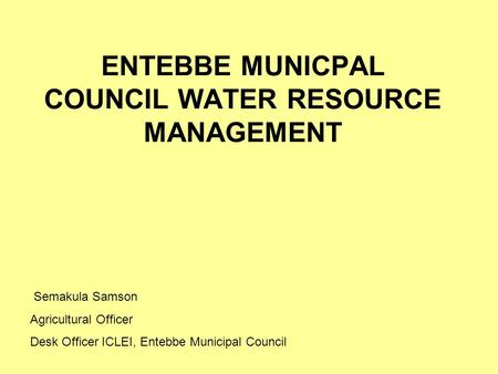 ENTEBBE MUNICPAL COUNCIL WATER RESOURCE MANAGEMENT Semakula Samson Agricultural Officer Desk Officer ICLEI, Entebbe Municipal Council.