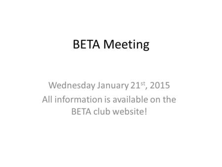 BETA Meeting Wednesday January 21 st, 2015 All information is available on the BETA club website!