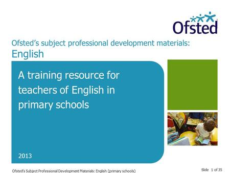 Slide 1 of 35 Ofsted's Subject Professional Development Materials: English (primary schools) Ofsted's subject professional development materials: English.