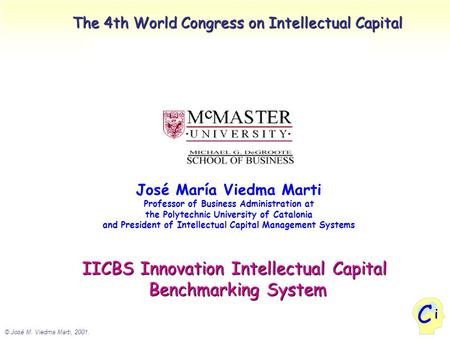 © José M. Viedma Marti, 2001. i C The 4th World Congress on Intellectual Capital José María Viedma Marti Professor of Business Administration at the Polytechnic.