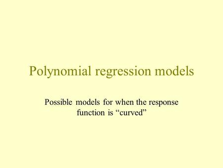 "Polynomial regression models Possible models for when the response function is ""curved"""