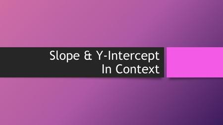 Slope & Y-Intercept In Context. 43210 In addition to level 3.0 and above and beyond what was taught in class, the student may: · Make connection with.